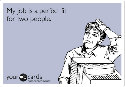 My job is a perfect fit for two people.