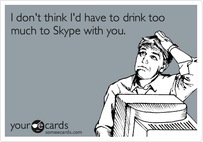 I don't think I'd have to drink too much to Skype with you.
