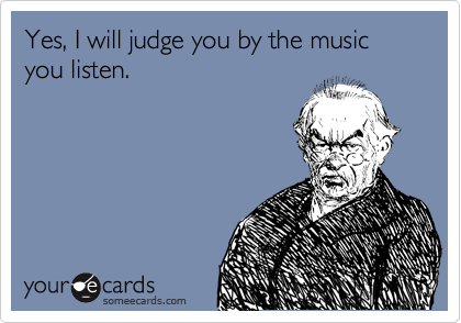 Yes, I will judge you by the music you listen.