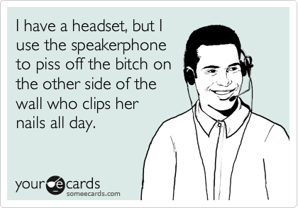 I have a headset, but I use the speakerphone to piss off the bitch on the other side of the wall who clips her nails all day.