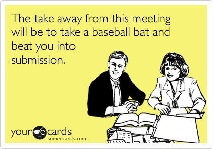The take away from this meeting will be to take a baseball bat and beat you into submission.