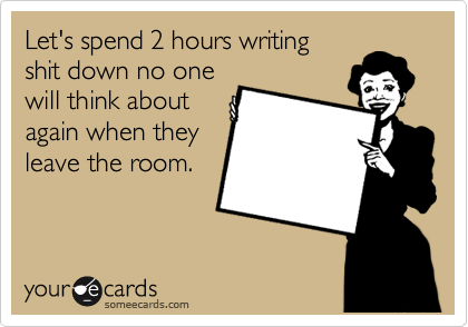 Let's spend 2 hours writing shit down no one will think about  again when they leave the room.