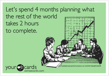 Let's spend 4 months planning what the rest of the world takes 2 hours  to complete.