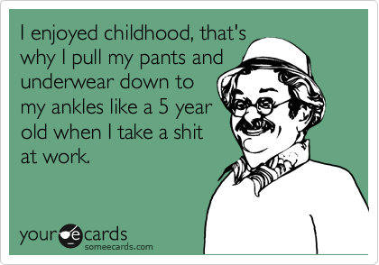I enjoyed childhood, that's  why I pull my pants and  underwear down to my ankles like a 5 year  old when I take a shit at work.
