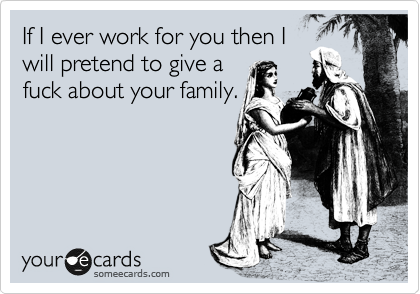 If I ever work for you then I will pretend to give a fuck about your family.