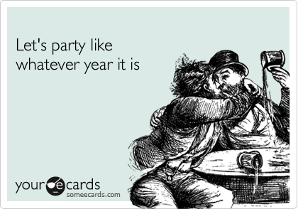 Let's party like  whatever year it is
