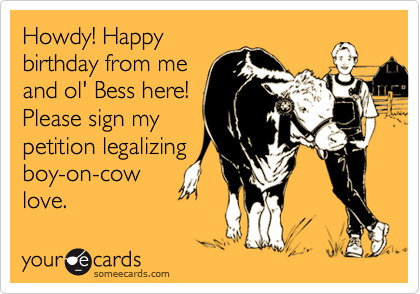 Howdy! Happy birthday from me and ol' Bess here! Please sign my petition legalizing boy-on-cow love.