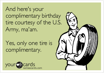 And here's your complimentary birthday tire courtesy of the U.S. Army, ma'am.  Yes, only one tire is complimentary.
