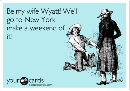 Be my wife Wyatt! We'll go to New York, make a weekend of it!