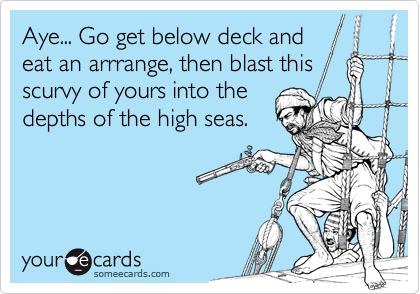 Aye... Go get below deck and eat an arrrange, then blast this  scurvy of yours into the depths of the high seas.