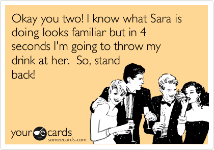 Okay you two! I know what Sara is doing looks familiar but in 4 seconds I'm going to throw my drink at her.  So, stand back!