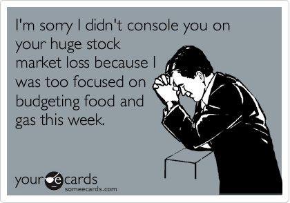 Funny Apology Ecard: I'm sorry I didn't console you on your huge stock market loss because I was too focused on budgeting food and gas this week.