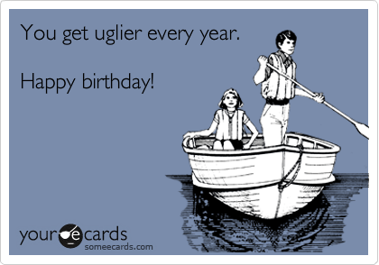 You get uglier every year.  Happy birthday!