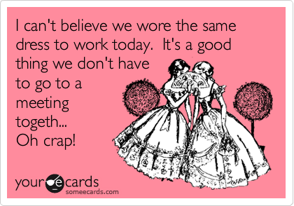 I can't believe we wore the same dress to work today.  It's a good thing we don't have to go to a meeting togeth... Oh crap!