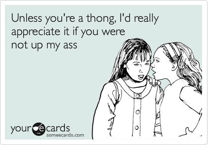 Unless you're a thong, I'd really appreciate it if you were not up my ass