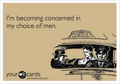 I'm becoming concerned in my choice of men.