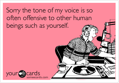 Sorry the tone of my voice is so often offensive to other human beings such as yourself.