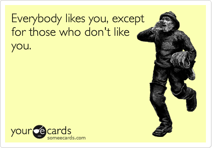 Everybody likes you, except for those who don't like you.