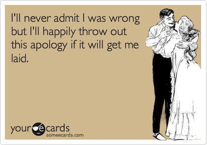 I'll never admit I was wrong but I'll happily throw out this apology if it will get me laid.
