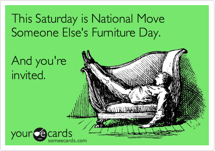 This Saturday is National Move Someone Else's Furniture Day.