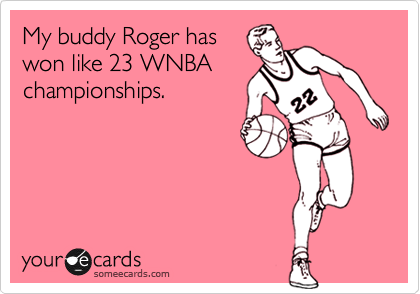 My buddy Roger has won like 23 WNBA championships.