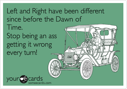 Left and Right have been different since before the Dawn of Time.  Stop being an ass getting it wrong every turn!
