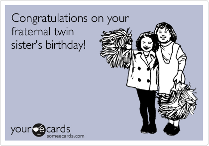Congratulations on your fraternal twin sister's birthday!