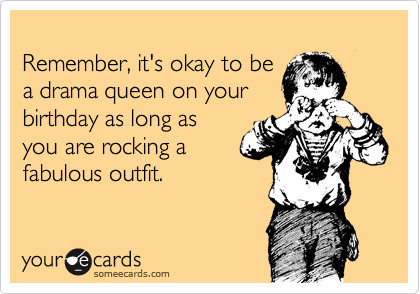Remember, it's okay to be a drama queen on your  birthday as long as you are rocking a fabulous outfit.