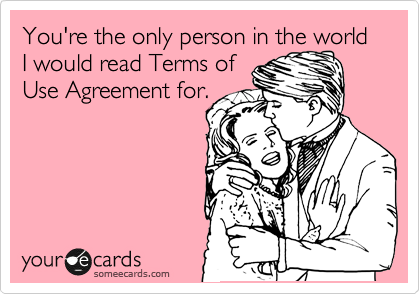 You're the only person in the world I would read Terms of Use Agreement for.