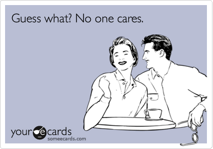 Guess what? No one cares.