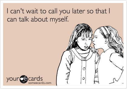 I can't wait to call you later so that I can talk about myself.