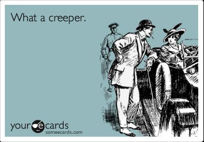 What a creeper.
