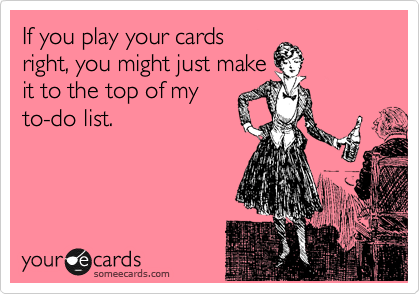 If you play your cards right, you might just make it to the top of my to-do list.