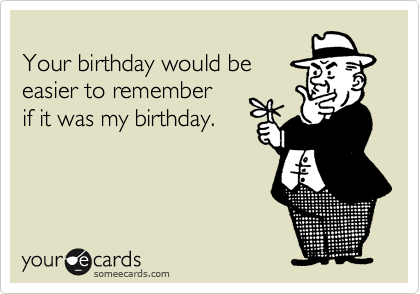Your birthday would be  easier to remember if it was my birthday.