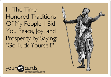 """In The Time Honored Traditions Of My People, I Bid You Peace, Joy, and Prosperity by Saying: """"Go Fuck Yourself."""""""