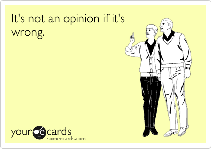 It's not an opinion if it's wrong.