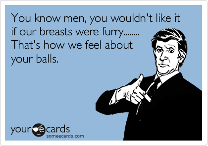 You know men, you wouldn't like it if our breasts were furry........  That's how we feel about your balls.