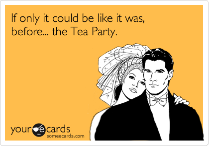 If only it could be like it was, before... the Tea Party.