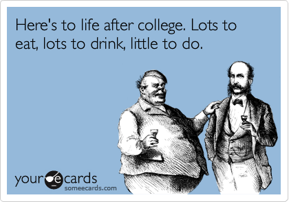 Here's to life after college. Lots to eat, lots to drink, little to do.