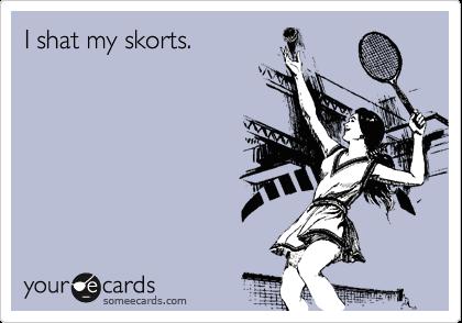 I shat my skorts.