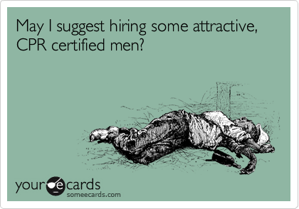 May I suggest hiring some attractive, CPR certified men?