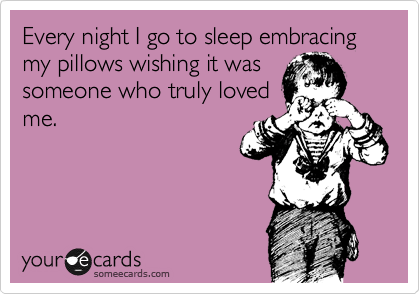 Every night I go to sleep embracing my pillows wishing it was someone who truly loved me.