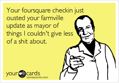 Your foursquare checkin just ousted your farmville update as mayor of  things I couldn't give less of a shit about.