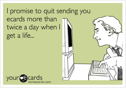I promise to quit sending you ecards more than twice a day when I get a life...