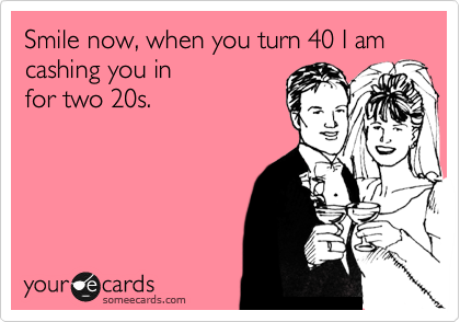 Smile now, when you turn 40 I am cashing you in for two 20s.