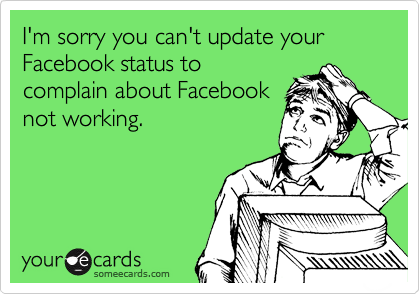I'm sorry you can't update your Facebook status to complain about Facebook not working.