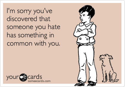 I'm sorry you've  discovered that  someone you hate  has something in common with you.