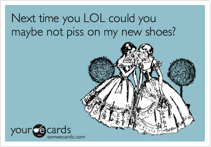 Funny Sympathy Ecard: Next time you LOL could you maybe not piss on my new shoes?