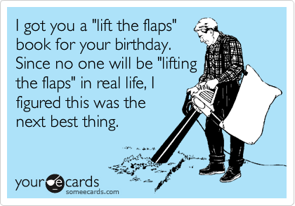 "I got you a ""lift the flaps"" book for your birthday. Since no one will be ""lifting the flaps"" in real life, I figured this was the next best thing."