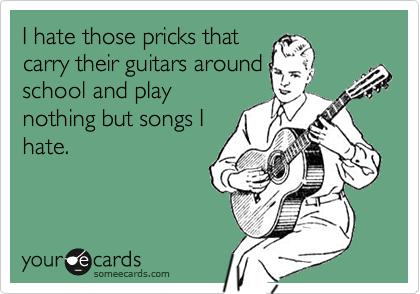 I hate those pricks that carry their guitars around school and play nothing but songs I hate.